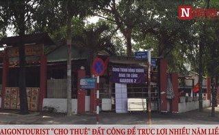 Mới- nóng - Clip: Saigontourist cho thuê, 'hợp tác kinh doanh' trên hàng loạt khu đất công