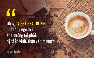 Sức khỏe - Uống cà phê nhuộm lõi pin có hại như thế nào?